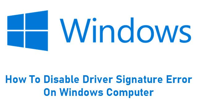 How To Disable Driver Signature Error On Windows Computer